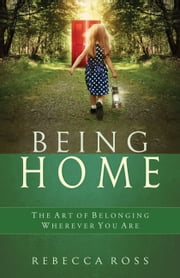 Being Home - The Art of Belonging Wherever You Are ebook by Rebecca Ross