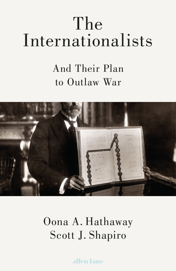The Internationalists - And Their Plan to Outlaw War ebook by Oona Hathaway,Scott Shapiro