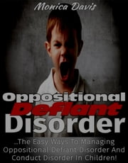 Oppositional Defiant Disorder: The Easy Ways to Managing Oppositional Defiant Disorder and Conduct Disorder in Children! ebook by Monica Davis