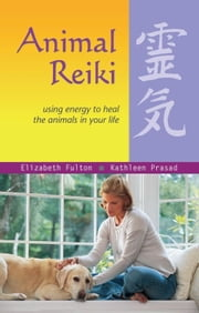 Animal Reiki - Using Energy to Heal the Animals in Your Life ebook by Elizabeth Fulton,Kathleen Prasad