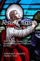 Jesus Christ – In His Own Words - The Complete Sayings of Jesus from the King James Version of the Bible ebook by Matthew Trent