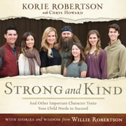 Strong and Kind - Raising Kids of Character audiobook by Korie Robertson, Willie Robertson
