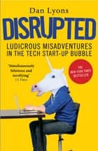 Disrupted - Ludicrous Misadventures in the Tech Start-up Bubble ebook by Dan Lyons