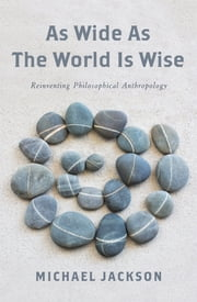 As Wide as the World Is Wise - Reinventing Philosophical Anthropology ebook by Michael Jackson