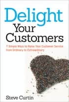 Delight Your Customers - 7 Simple Ways to Raise Your Customer Service from Ordinary to Extraordinary ebook by Steve Curtin