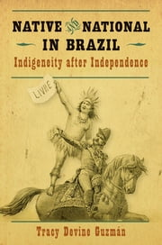 Native and National in Brazil - Indigeneity after Independence ebook by Tracy Devine Guzmán