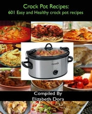 Crock Pot Recipes : 601 Easy and Healthy Crock Pot Recipes ebook by Elizabeth Dora
