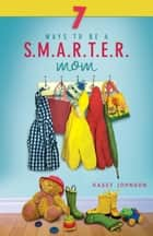 7 Ways to be a Smarter Mom ebook by Johnson, Kasey