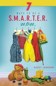 7 Ways to be a Smarter Mom ebook by Johnson,Kasey