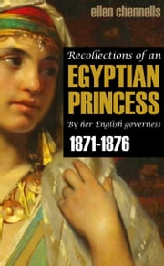 Recollections of an Egyptian Princess: By Her English Governess (1871-1876) - Expanded, Annotated ebook by Ellen Chennells