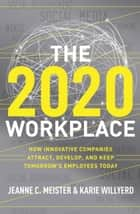 The 2020 Workplace - How Innovative Companies Attract, Develop, and Keep Tomorrow's Employees Today ebook by Karie Willyerd, Jeanne C Meister