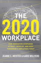 The 2020 Workplace - How Innovative Companies Attract, Develop, and Keep Tomorrow's Employees Today ebook by Jeanne C. Meister,Karie Willyerd