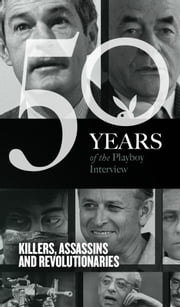 Killers, Assassins and Revolutionaries: The Playboy Interview - 50 Years of the Playboy Interview ebook by Playboy, Timothy Leary, Albert Speer,...