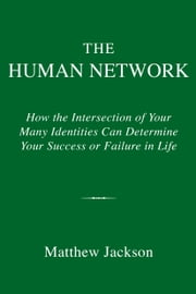 The Human Network - How the Intersection of Your Many Identities Can Determine Your Success or Failure in Life ebook by Matthew Jackson