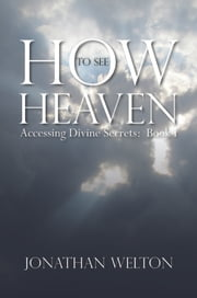 How to See Heaven - Accessing Divine Secrets Book I ebook by Jonathan Welton