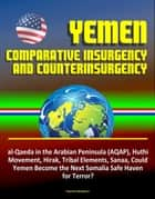 Yemen: Comparative Insurgency and Counterinsurgency - al-Qaeda in the Arabian Peninsula (AQAP), Huthi Movement, Hirak, Tribal Elements, Sanaa, Could Yemen Become the Next Somalia Safe Haven for Terror ebook by Progressive Management