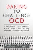 Daring to Challenge OCD ebook by Joan Davidson, PhD,Jeff Bell