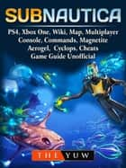 Subnautica, PS4, Xbox One, Wiki, Map, Multiplayer, Console, Commands, Magnetite, Aerogel, Cyclops, Cheats, Game Guide Unofficial - Get Tons of Resources! ebook by The Yuw