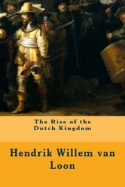 The Rise of the Dutch Kingdom ebook by Hendrik Willem van Loon
