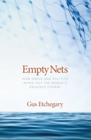 Empty Nets - How Greed and Politics Wiped Out the World's Greatest Fishery ebook by Gus Etchegary