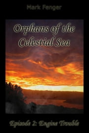 Orphans of the Celestial Sea, Episode 2: Engine Trouble ebook by Mark Fenger