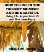 How to Live in the Present Moment and Be Grateful: Living Irie: Appreciate Life and Find Inner Peace ebook by Sheila Burke
