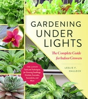Gardening Under Lights - The Complete Guide for Indoor Growers ebook by Leslie F. Halleck