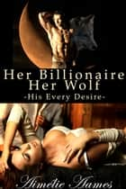 Her Billionaire, Her Wolf--His Every Desire (A Paranormal BDSM Erotic Romance) ebook by Aimelie Aames