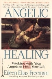 Angelic Healing - Working with Your Angel to Heal Your Life ebook by Eileen Elias Freeman