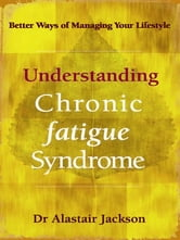 Understanding Chronic Fatigue Syndrome - Better ways of managing your lifestyle ebook by Dr Alastair Jackson