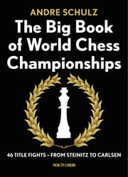 The Big Book of World Chess Championships - 46 Title Fights - from Steinitz to Carlsen ebook by Andre Schulz