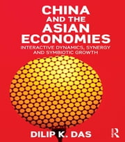 China and the Asian Economies - Interactive Dynamics, Synergy and Symbiotic Growth ebook by Dilip K. Das
