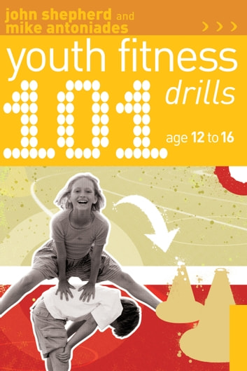 101 Youth Fitness Drills Age 12-16 ebook by John Shepherd,Mike Antoniades