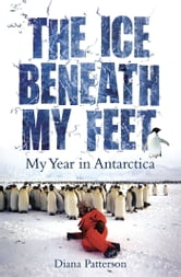 The Ice Beneath My Feet: My Year In Antarctica ebook by Diana Patterson