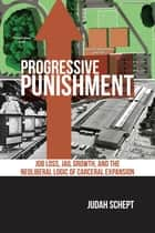 Progressive Punishment - Job Loss, Jail Growth, and the Neoliberal Logic of Carceral Expansion ebook by Judah Schept