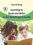 Learning to Read and Write in the Multilingual Family ebook by Dr. Xiao-lei Wang