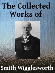 The Collected Works of Smith Wigglesworth ebook by Smith Wigglesworth