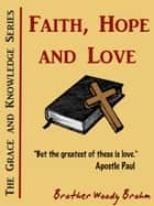 Faith, Hope and Love (Grace and Knowledge Series) ebook by Woody Brohm
