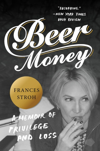 Beer Money - A Memoir of Privilege and Loss ebook by Frances Stroh