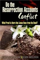 Do The Resurrection Accounts Conflict and What Proof Is There That Jesus Rose From The Dead? ebook by John Ankerberg