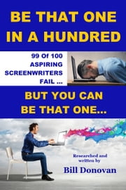 Be That One In A Hundred - 99 of 100 Aspiring Screenwriters Fail ... But You Can Be That One ebook by Bill Donovan