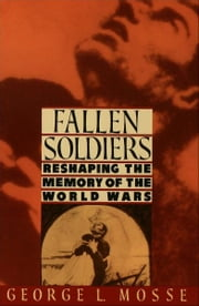 Fallen Soldiers - Reshaping the Memory of the World Wars ebook by George L. Mosse