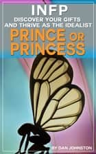 INFP: Discover Your Gifts and Thrive as The Idealist Prince or Princess Personality Type - The Ultimate Guide To The INFP Personality Type ebook by Dan Johnston