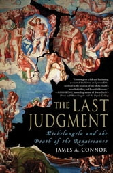 The Last Judgment - Michelangelo and the Death of the Renaissance ebook by James A. Connor