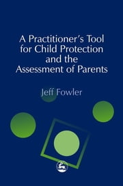 A Practitioners' Tool for Child Protection and the Assessment of Parents ebook by Jeff Fowler