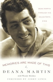 Memories Are Made of This - Dean Martin Through His Daughter's Eyes ebook by Deana Martin, Wendy Holden