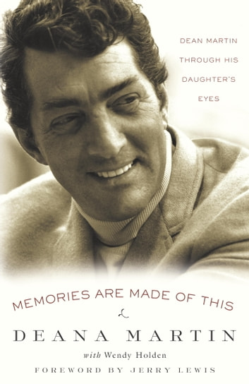 Memories Are Made of This - Dean Martin Through His Daughter's Eyes ebook by Deana Martin,Wendy Holden