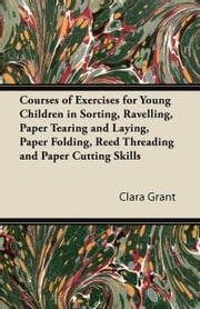 Courses of Exercises for Young Children in Sorting, Ravelling, Paper Tearing and Laying, Paper Folding, Reed Threading and Paper Cutting Skills ebook by Clara Grant