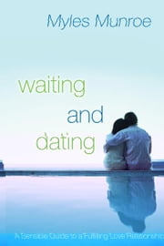 Waiting and Dating: A Sensible Guide to a Fulfilling Love Relationship ebook by Myles Munroe