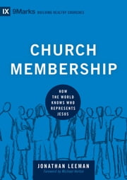 Church Membership - How the World Knows Who Represents Jesus ebook by Michael Horton,Jonathan Leeman